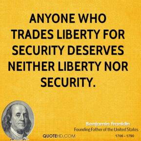 Benjamin Franklin - Anyone who trades liberty for security deserves neither liberty nor security.