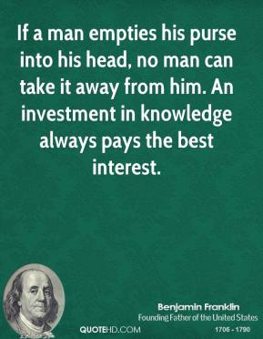 If a man empties his purse into his head, no man can take it away from him. An investment in knowledge always pays the best interest.