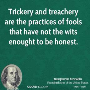Trickery and treachery are the practices of fools that have not the wits enought to be honest.