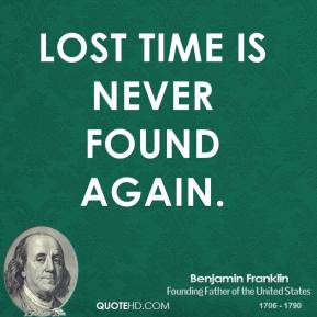 Benjamin Franklin - Lost time is never found again.