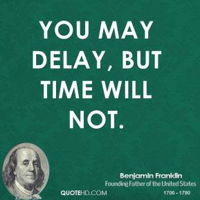 Benjamin Franklin - You may delay, but time will not.