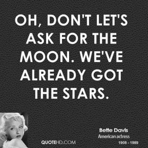 Bette Davis - Oh, don't let's ask for the moon. We've already got the stars.