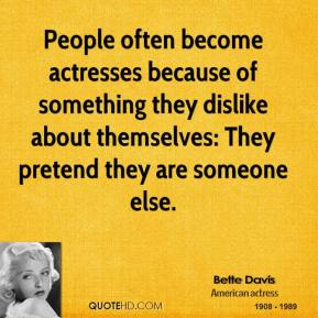 Bette Davis - People often become actresses because of something they dislike about themselves: They pretend they are someone else.