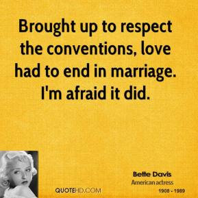 Bette Davis - Brought up to respect the conventions, love had to end in marriage. I'm afraid it did.