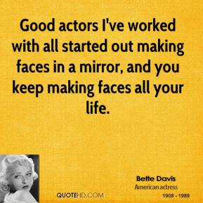 Good actors I've worked with all started out making faces in a mirror, and you keep making faces all your life.