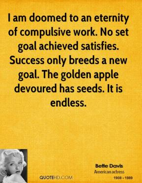 I am doomed to an eternity of compulsive work. No set goal achieved satisfies. Success only breeds a new goal. The golden apple devoured has seeds. It is endless.