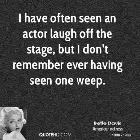 I have often seen an actor laugh off the stage, but I don't remember ever having seen one weep.