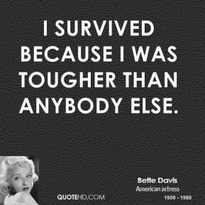 I survived because I was tougher than anybody else.