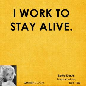 Bette Davis - I work to stay alive.