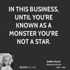 Bette Davis - In this business, until you're known as a monster you're not a star.
