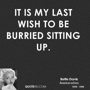 It is my last wish to be burried sitting up.