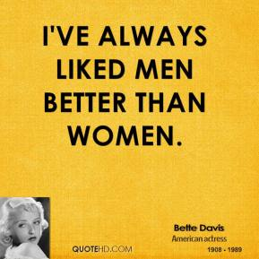 Bette Davis - I've always liked men better than women.