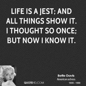 Bette Davis - Life is a jest; and all things show it. I thought so once; but now I know it.