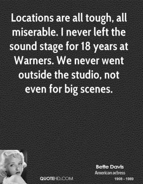 Bette Davis - Locations are all tough, all miserable. I never left the sound stage for 18 years at Warners. We never went outside the studio, not even for big scenes.
