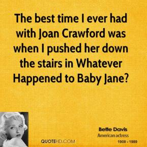 Bette Davis - The best time I ever had with Joan Crawford was when I pushed her down the stairs in Whatever Happened to Baby Jane?