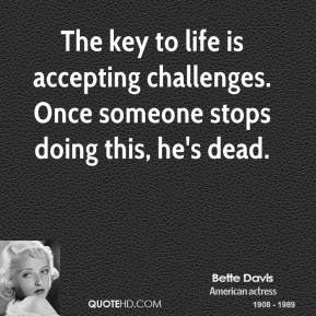 The key to life is accepting challenges. Once someone stops doing this, he's dead.