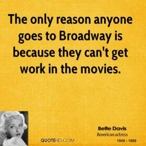 Bette Davis - The only reason anyone goes to Broadway is because they can't get work in the movies.