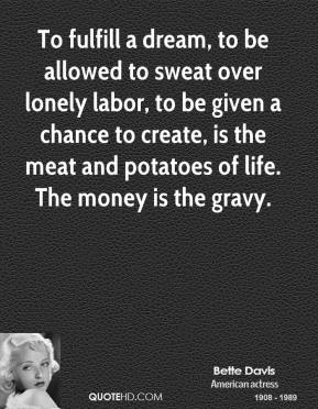 Bette Davis - To fulfill a dream, to be allowed to sweat over lonely labor, to be given a chance to create, is the meat and potatoes of life. The money is the gravy.