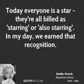 Bette Davis - Today everyone is a star - they're all billed as 'starring' or 'also starring'. In my day, we earned that recognition.