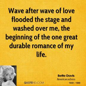 Bette Davis - Wave after wave of love flooded the stage and washed over me, the beginning of the one great durable romance of my life.
