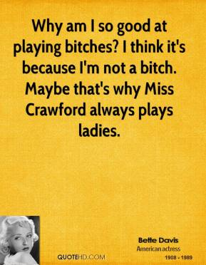 Bette Davis - Why am I so good at playing bitches? I think it's because I'm not a bitch. Maybe that's why Miss Crawford always plays ladies.