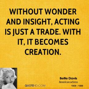 Bette Davis - Without wonder and insight, acting is just a trade. With it, it becomes creation.