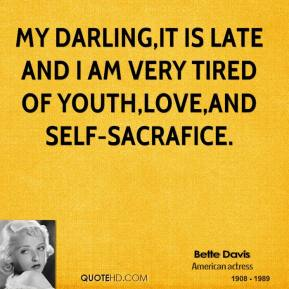 My darling,it is late and I am very tired of youth,love,and self-sacrafice.