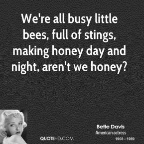 Bette Davis - We're all busy little bees, full of stings, making honey day and night, aren't we honey?