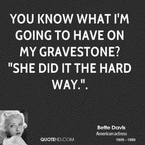 "You know what I'm going to have on my gravestone? ""She did it the hard way.""."