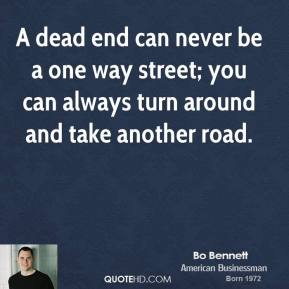 Bo Bennett - A dead end can never be a one way street; you can always turn around and take another road.