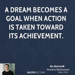 Bo Bennett - A dream becomes a goal when action is taken toward its achievement.