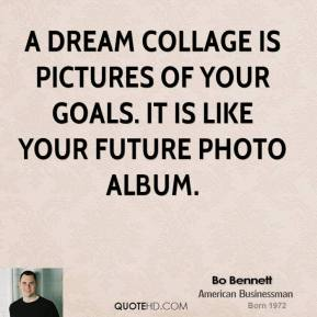 Bo Bennett - A dream collage is pictures of your goals. It is like your future photo album.