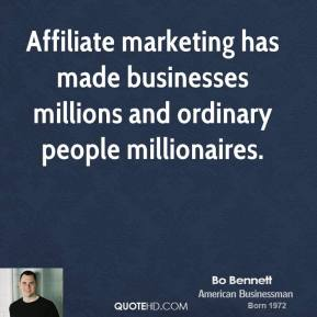 Bo Bennett - Affiliate marketing has made businesses millions and ordinary people millionaires.