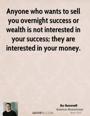 Anyone who wants to sell you overnight success or wealth is not interested in your success; they are interested in your money.