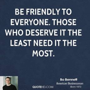 Bo Bennett - Be friendly to everyone. Those who deserve it the least need it the most.