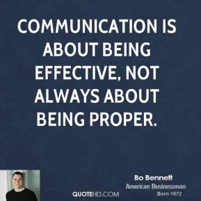 Bo Bennett - Communication is about being effective, not always about being proper.