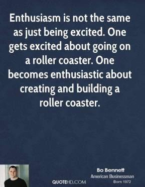 Enthusiasm is not the same as just being excited. One gets excited about going on a roller coaster. One becomes enthusiastic about creating and building a roller coaster.