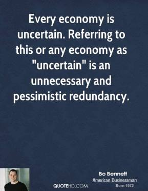 "Bo Bennett - Every economy is uncertain. Referring to this or any economy as ""uncertain"" is an unnecessary and pessimistic redundancy."