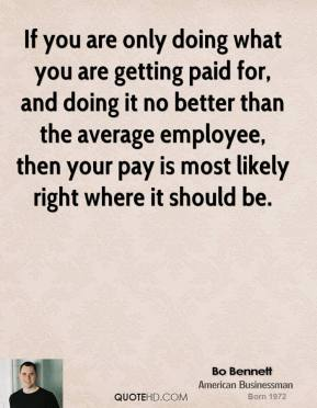 If you are only doing what you are getting paid for, and doing it no better than the average employee, then your pay is most likely right where it should be.