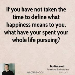 Bo Bennett - If you have not taken the time to define what happiness means to you, what have your spent your whole life pursuing?