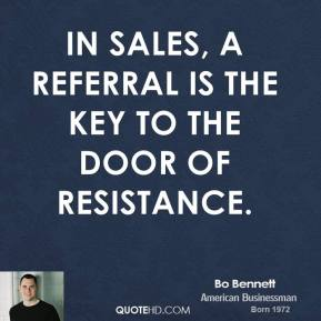 Bo Bennett - In sales, a referral is the key to the door of resistance.