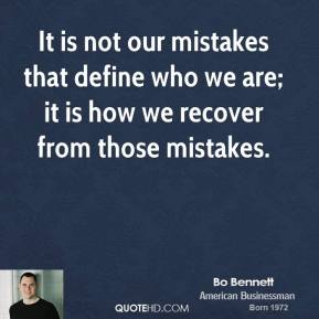 Bo Bennett - It is not our mistakes that define who we are; it is how we recover from those mistakes.