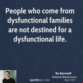 Bo Bennett - People who come from dysfunctional families are not destined for a dysfunctional life.