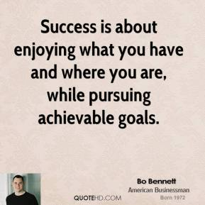 Bo Bennett - Success is about enjoying what you have and where you are, while pursuing achievable goals.
