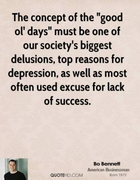 "Bo Bennett - The concept of the ""good ol' days"" must be one of our society's biggest delusions, top reasons for depression, as well as most often used excuse for lack of success."