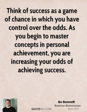 Think of success as a game of chance in which you have control over the odds. As you begin to master concepts in personal achievement, you are increasing your odds of achieving success.