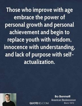 Bo Bennett - Those who improve with age embrace the power of personal growth and personal achievement and begin to replace youth with wisdom, innocence with understanding, and lack of purpose with self-actualization.