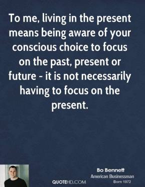 Bo Bennett - To me, living in the present means being aware of your conscious choice to focus on the past, present or future - it is not necessarily having to focus on the present.