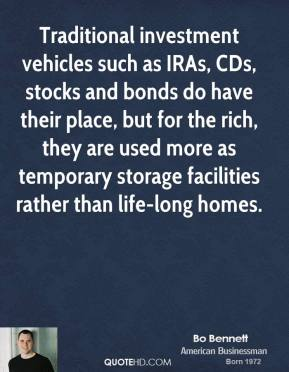 Bo Bennett - Traditional investment vehicles such as IRAs, CDs, stocks and bonds do have their place, but for the rich, they are used more as temporary storage facilities rather than life-long homes.