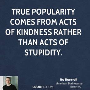 Bo Bennett - True popularity comes from acts of kindness rather than acts of stupidity.